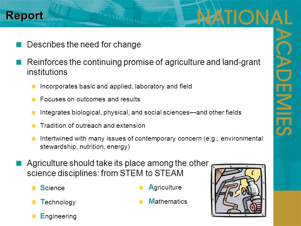 Report Describes the need for change Reinforces the continuing promise of agriculture and land-grant institutions Incorporates basic and applied, laboratory and field Focuses on outcomes and results Integrates biological, physical, and social sciencesand other fields Tradition of outreach and extension Intertwined with many issues of contemporary concern (e.g., environmental stewardship, nutrition, energy) Agriculture should take its place among the other science disciplines: from STEM to STEAM S cience T echnology E ngineering A griculture M athematics