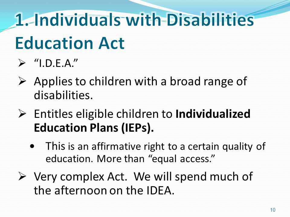 I.D.E.A. Applies to children with a broad range of disabilities. Entitles eligible children to Individualized Education Plans (IEPs). This is an affir