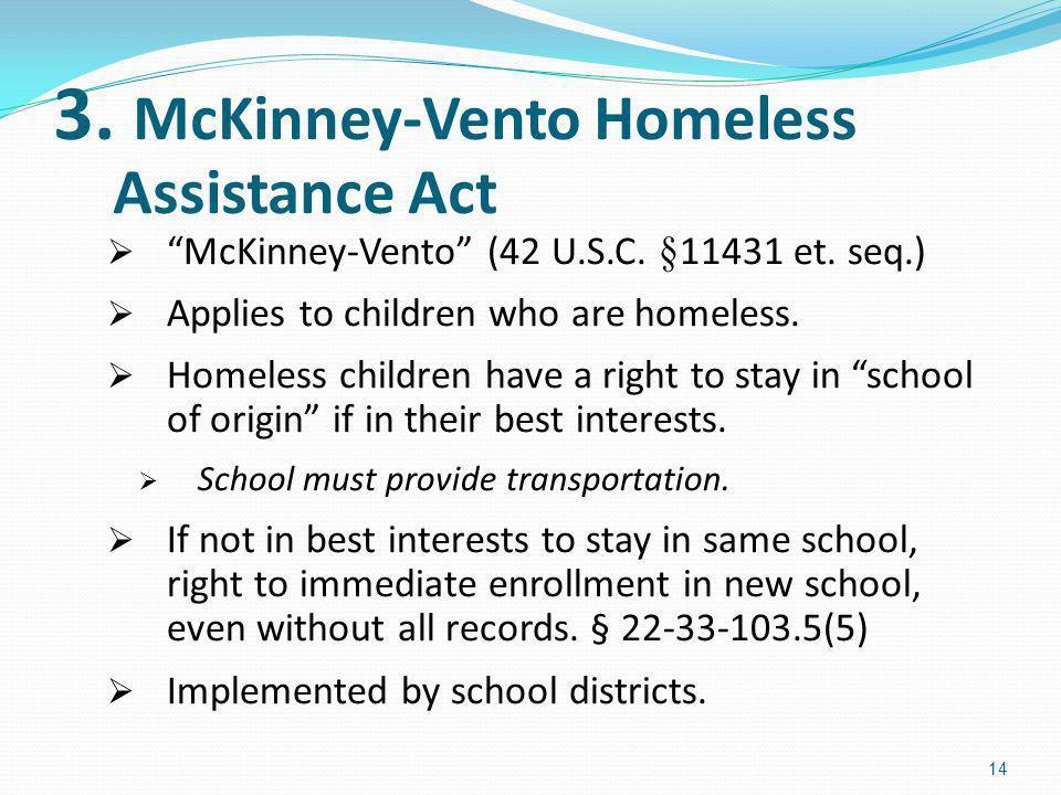 3. McKinney-Vento Homeless Assistance Act McKinney-Vento (42 U.S.C. §11431 et. seq.) Applies to children who are homeless. Homeless children have a ri