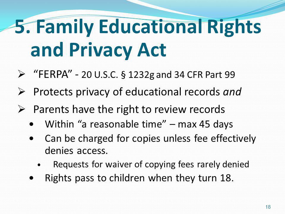 5. Family Educational Rights and Privacy Act FERPA - 20 U.S.C. § 1232g and 34 CFR Part 99 Protects privacy of educational records and Parents have the