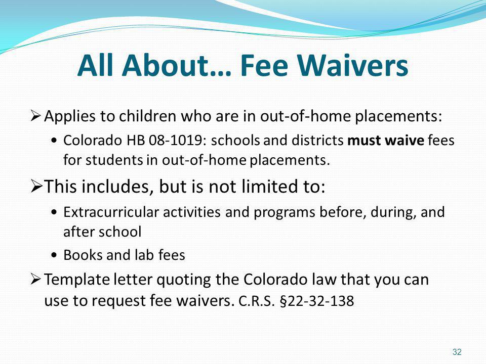All About… Fee Waivers Applies to children who are in out-of-home placements: Colorado HB 08-1019: schools and districts must waive fees for students