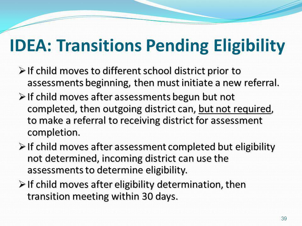 IDEA: Transitions Pending Eligibility If child moves to different school district prior to assessments beginning, then must initiate a new referral. I