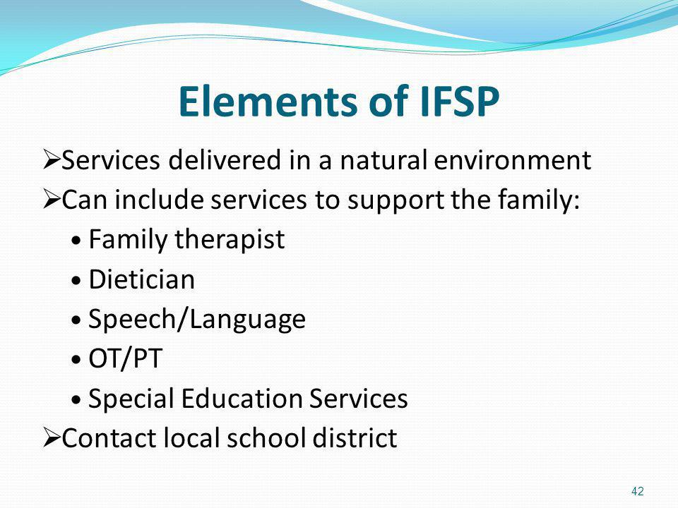 Elements of IFSP Services delivered in a natural environment Can include services to support the family: Family therapist Dietician Speech/Language OT