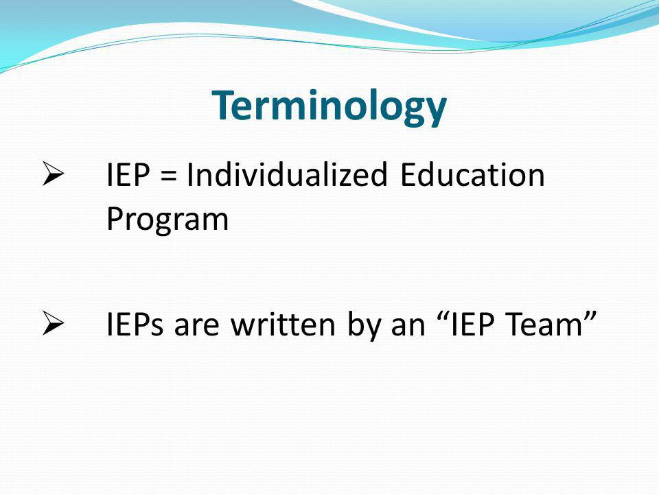 IEP = Individualized Education Program IEPs are written by an IEP Team Terminology