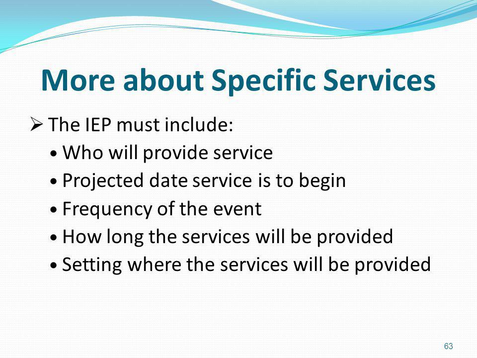 More about Specific Services The IEP must include: Who will provide service Projected date service is to begin Frequency of the event How long the ser