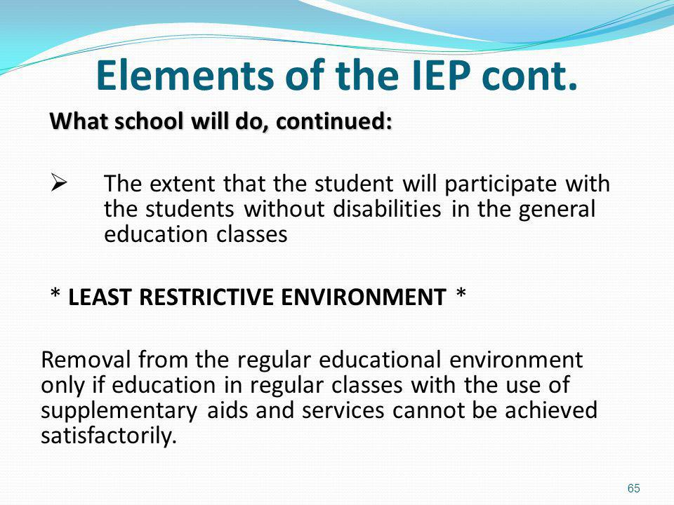 Elements of the IEP cont. What school will do, continued: The extent that the student will participate with the students without disabilities in the g