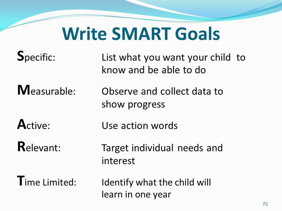 Write SMART Goals S pecific: List what you want your child to know and be able to do M easurable: Observe and collect data to show progress A ctive: U