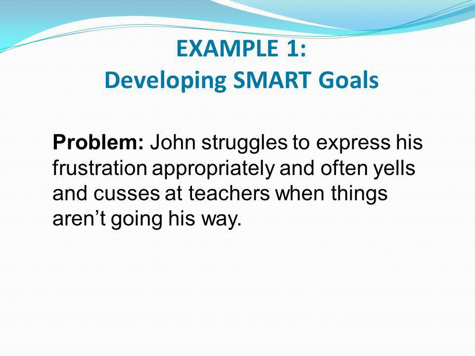 EXAMPLE 1: Developing SMART Goals Problem: John struggles to express his frustration appropriately and often yells and cusses at teachers when things