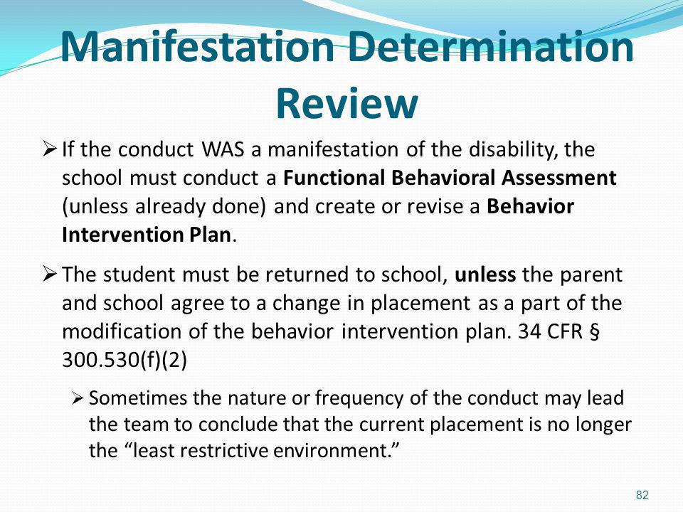 Manifestation Determination Review If the conduct WAS a manifestation of the disability, the school must conduct a Functional Behavioral Assessment (u