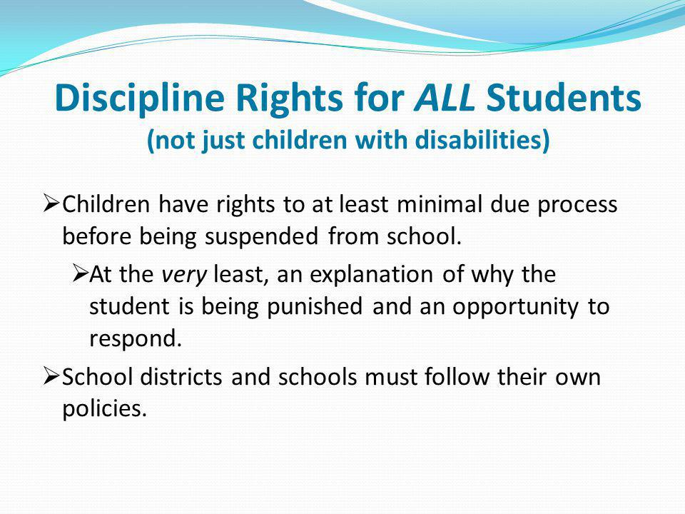 Discipline Rights for ALL Students (not just children with disabilities) Children have rights to at least minimal due process before being suspended f