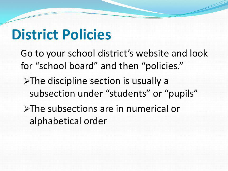 District Policies Go to your school districts website and look for school board and then policies. The discipline section is usually a subsection unde