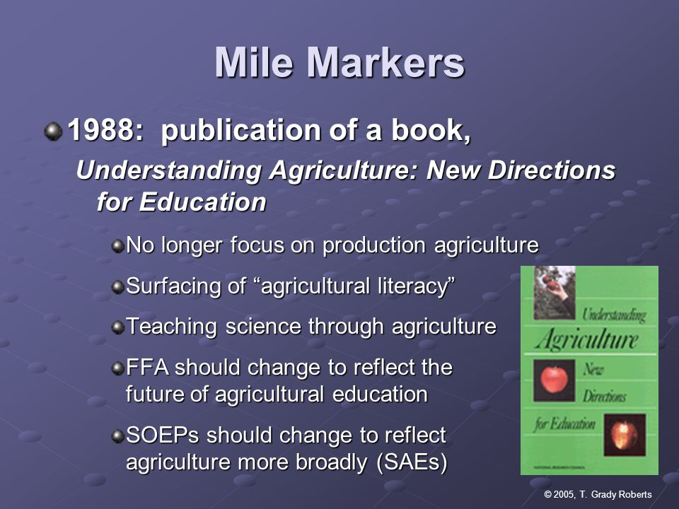 © 2005, T. Grady Roberts Mile Markers 1988: publication of a book, Understanding Agriculture: New Directions for Education No longer focus on producti