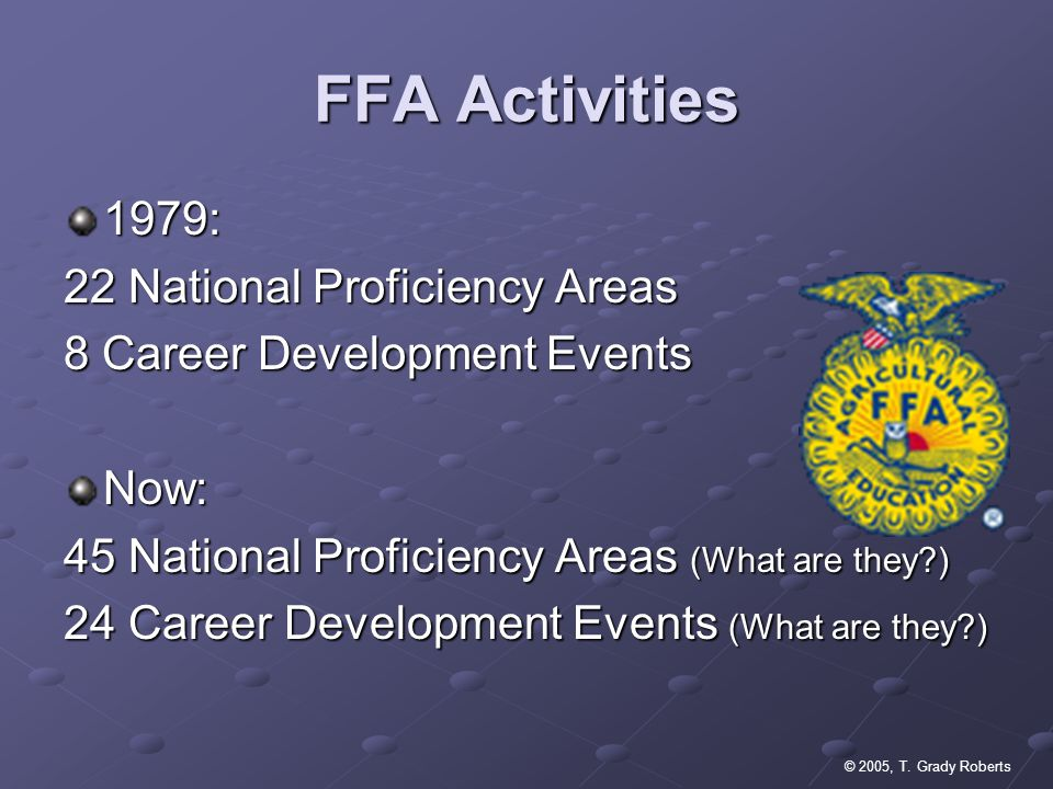 © 2005, T. Grady Roberts FFA Activities 1979: 22 National Proficiency Areas 8 Career Development Events Now: 45 National Proficiency Areas (What are t