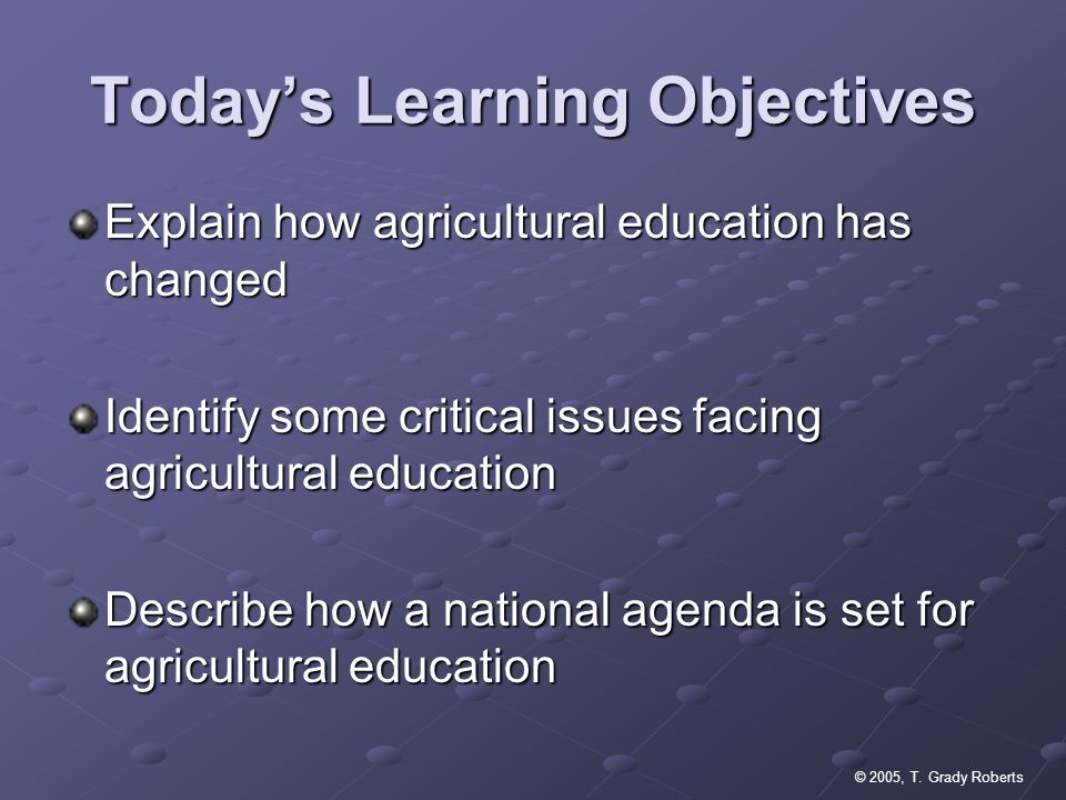 © 2005, T. Grady Roberts Todays Learning Objectives Explain how agricultural education has changed Identify some critical issues facing agricultural e