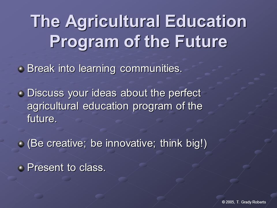 © 2005, T. Grady Roberts The Agricultural Education Program of the Future Break into learning communities. Discuss your ideas about the perfect agricu