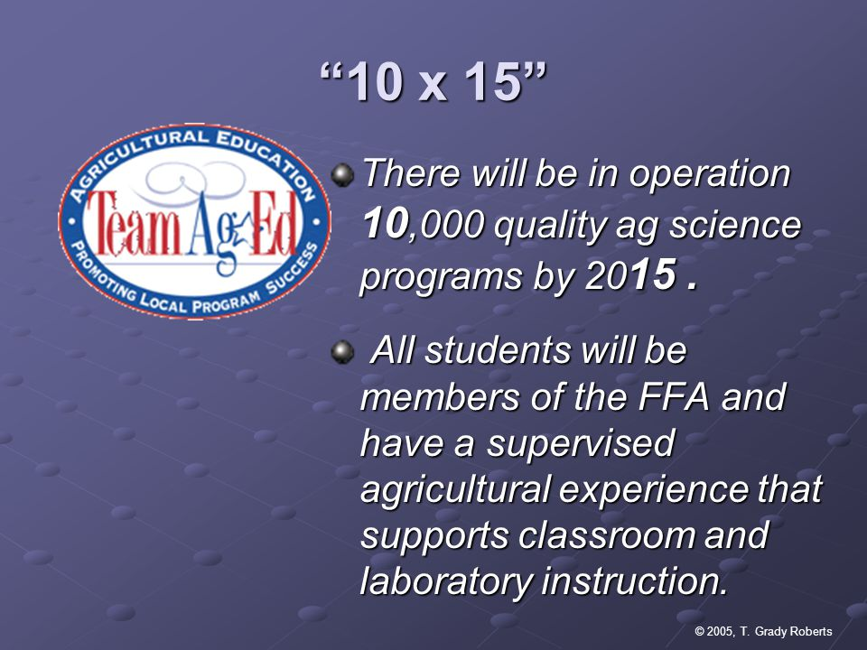 © 2005, T. Grady Roberts 10 x 15 There will be in operation 10,000 quality ag science programs by 20 15. All students will be members of the FFA and h