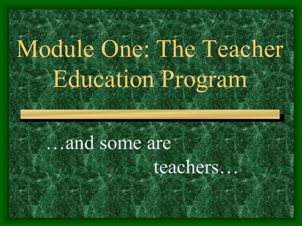 Module One: The Teacher Education Program …and some are teachers…