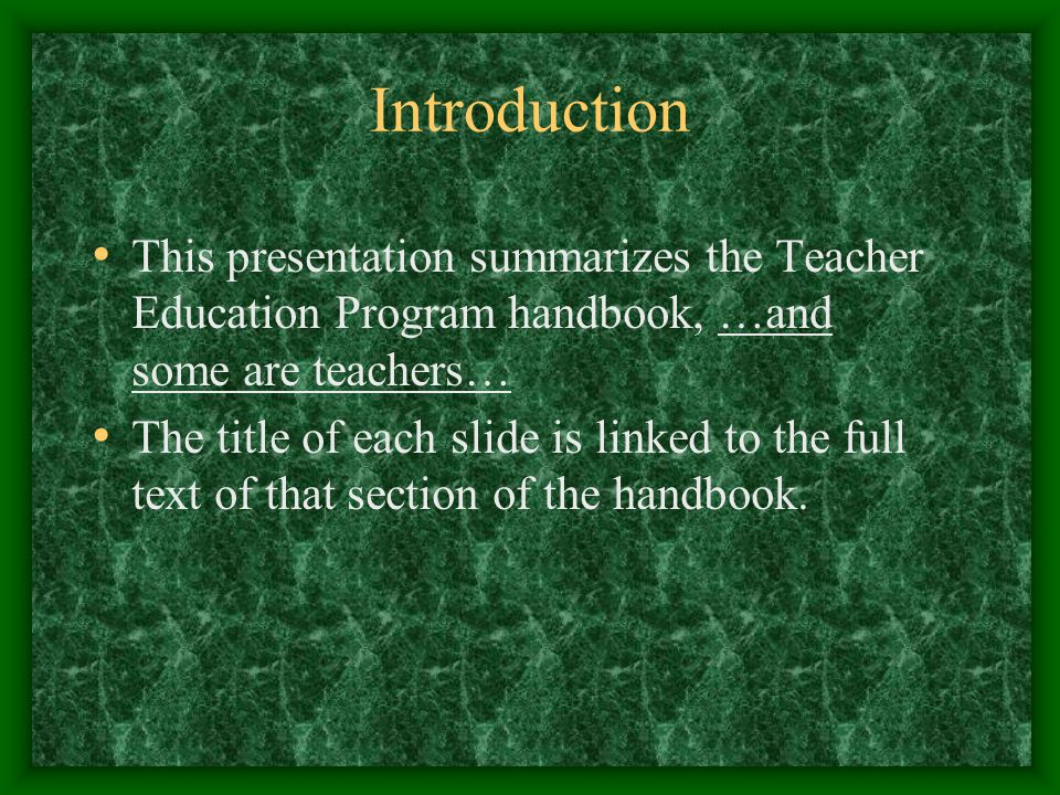 Introduction This presentation summarizes the Teacher Education Program handbook, …and some are teachers… The title of each slide is linked to the full text of that section of the handbook.