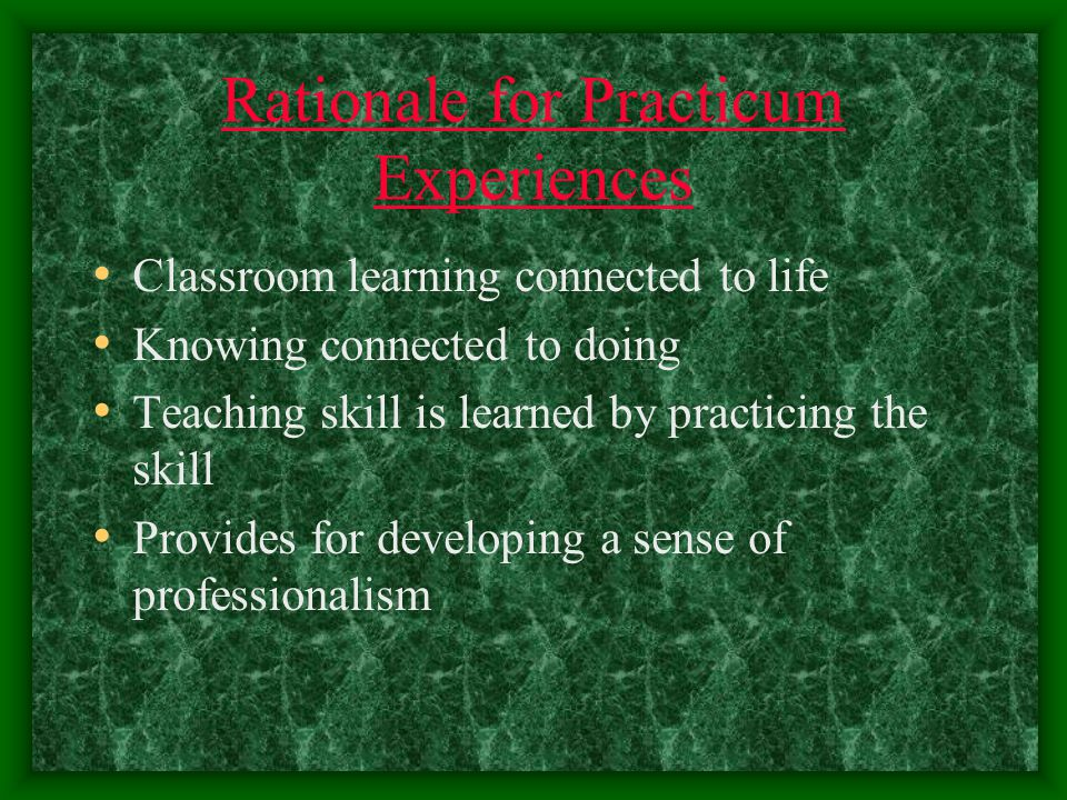Rationale for Practicum Experiences Classroom learning connected to life Knowing connected to doing Teaching skill is learned by practicing the skill Provides for developing a sense of professionalism