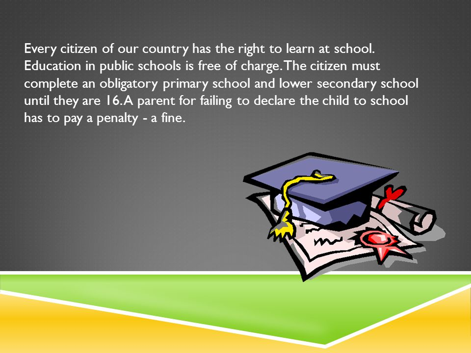Every citizen of our country has the right to learn at school. Education in public schools is free of charge. The citizen must complete an obligatory