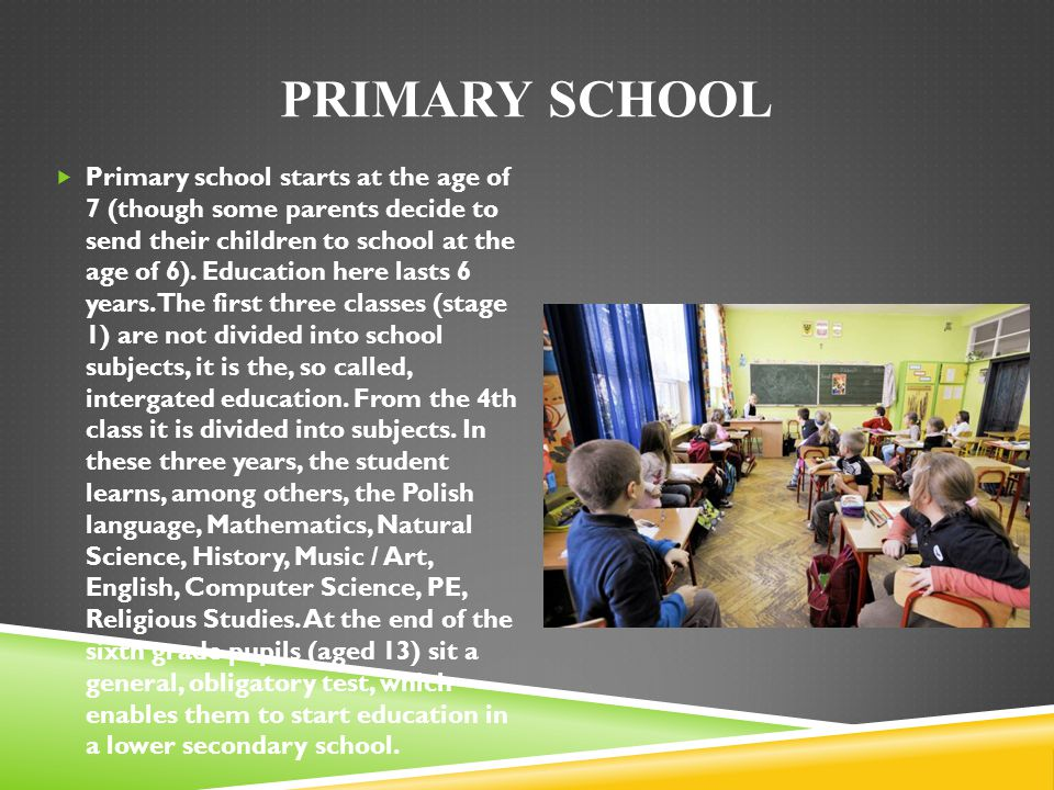 PRIMARY SCHOOL Primary school starts at the age of 7 (though some parents decide to send their children to school at the age of 6). Education here las