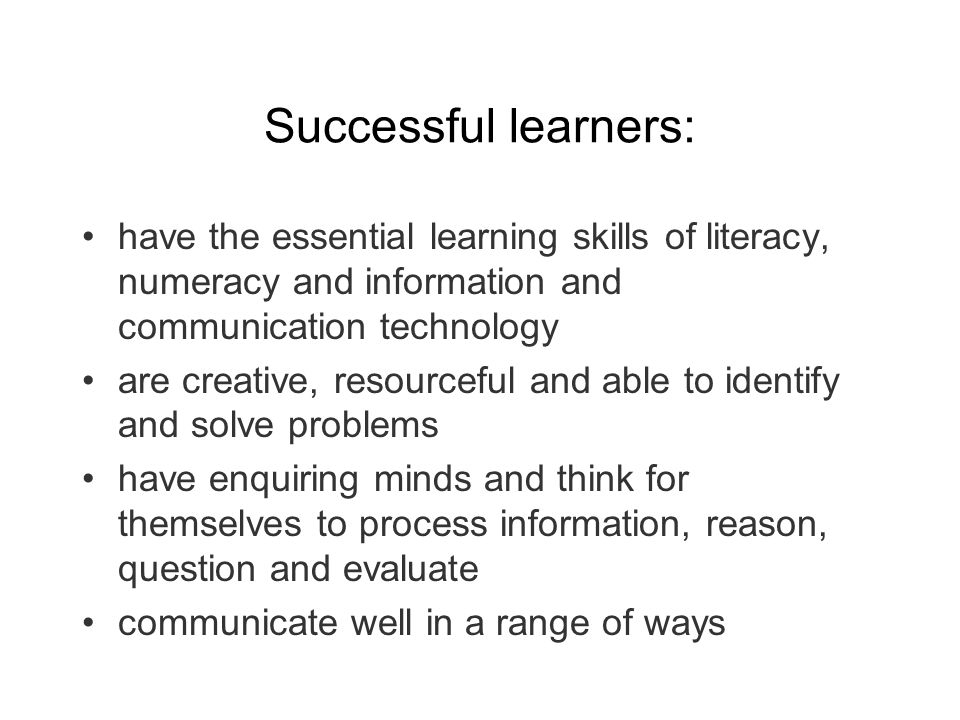Successful learners: have the essential learning skills of literacy, numeracy and information and communication technology are creative, resourceful and able to identify and solve problems have enquiring minds and think for themselves to process information, reason, question and evaluate communicate well in a range of ways