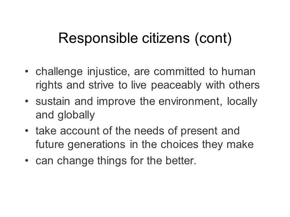 Responsible citizens (cont) challenge injustice, are committed to human rights and strive to live peaceably with others sustain and improve the environment, locally and globally take account of the needs of present and future generations in the choices they make can change things for the better.