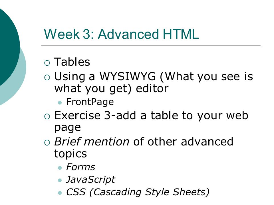 Week 3: Advanced HTML Tables Using a WYSIWYG (What you see is what you get) editor FrontPage Exercise 3-add a table to your web page Brief mention of