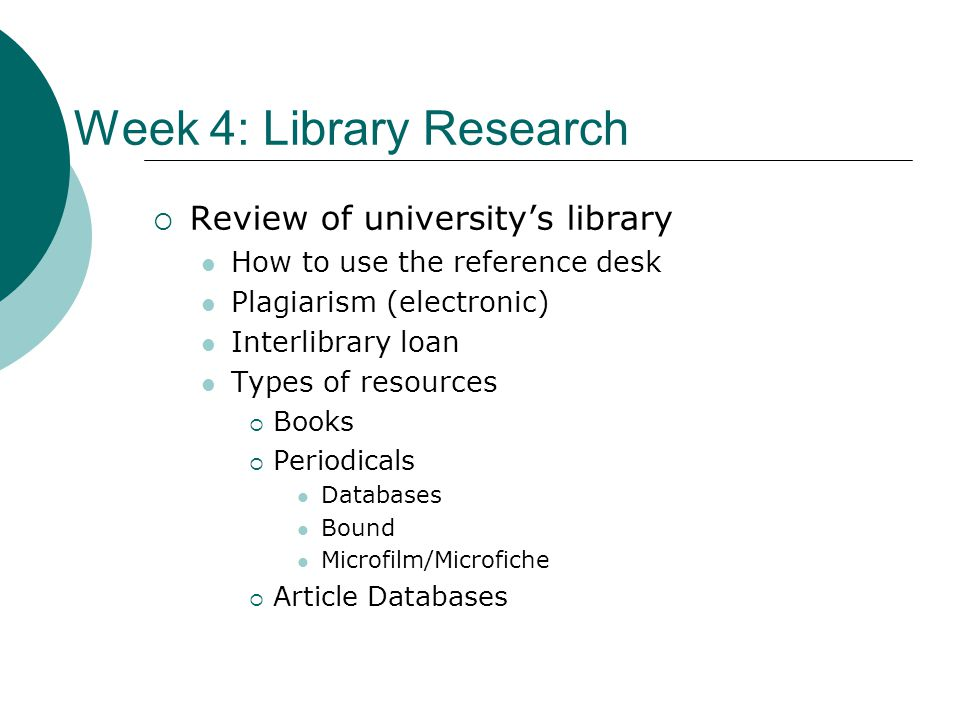 Week 4: Library Research Review of universitys library How to use the reference desk Plagiarism (electronic) Interlibrary loan Types of resources Books Periodicals Databases Bound Microfilm/Microfiche Article Databases