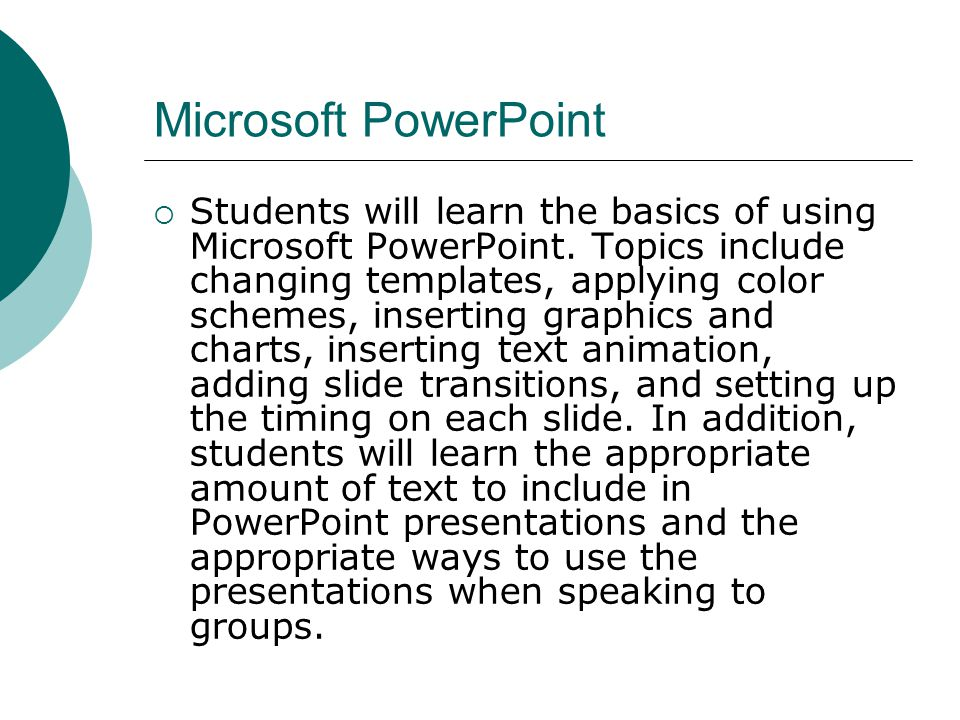 Microsoft PowerPoint Students will learn the basics of using Microsoft PowerPoint. Topics include changing templates, applying color schemes, insertin