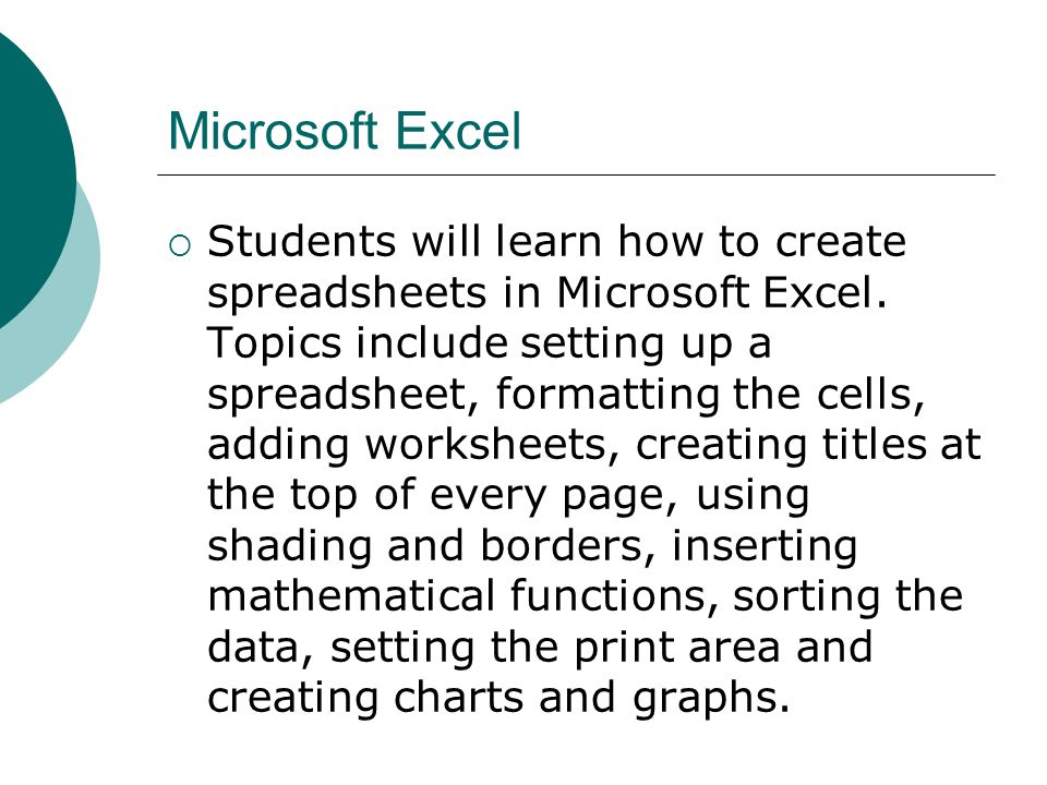 Microsoft Excel Students will learn how to create spreadsheets in Microsoft Excel. Topics include setting up a spreadsheet, formatting the cells, addi