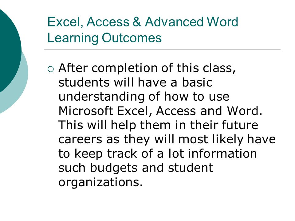Excel, Access & Advanced Word Learning Outcomes After completion of this class, students will have a basic understanding of how to use Microsoft Excel, Access and Word.