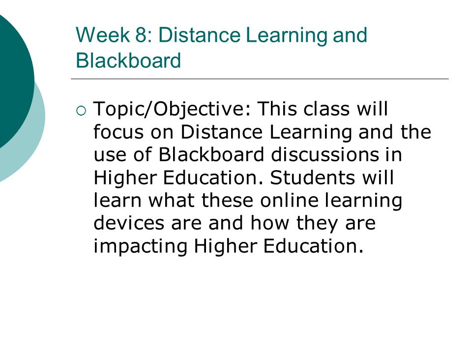 Week 8: Distance Learning and Blackboard Topic/Objective: This class will focus on Distance Learning and the use of Blackboard discussions in Higher E