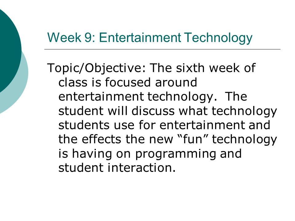 Week 9: Entertainment Technology Topic/Objective: The sixth week of class is focused around entertainment technology. The student will discuss what te