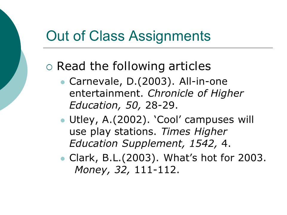 Out of Class Assignments Read the following articles Carnevale, D.(2003). All-in-one entertainment. Chronicle of Higher Education, 50, 28-29. Utley, A