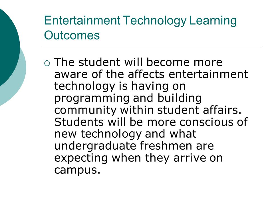Entertainment Technology Learning Outcomes The student will become more aware of the affects entertainment technology is having on programming and building community within student affairs.