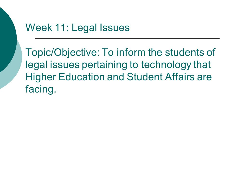 Week 11: Legal Issues Topic/Objective: To inform the students of legal issues pertaining to technology that Higher Education and Student Affairs are facing.