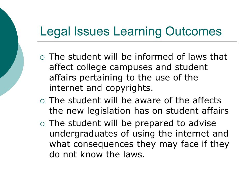 Legal Issues Learning Outcomes The student will be informed of laws that affect college campuses and student affairs pertaining to the use of the inte