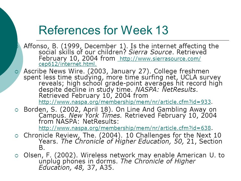 References for Week 13 Affonso, B. (1999, December 1). Is the internet affecting the social skills of our children? Sierra Source. Retrieved February