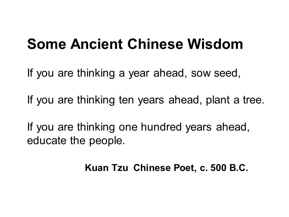 Some Ancient Chinese Wisdom If you are thinking a year ahead, sow seed, If you are thinking ten years ahead, plant a tree. If you are thinking one hun