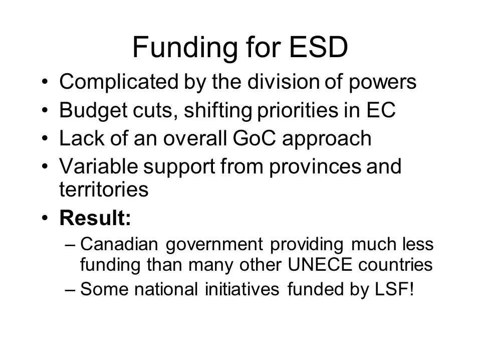 Funding for ESD Complicated by the division of powers Budget cuts, shifting priorities in EC Lack of an overall GoC approach Variable support from pro