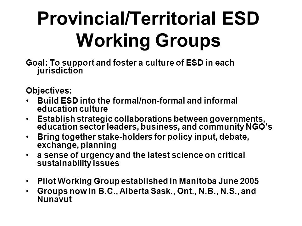 Provincial/Territorial ESD Working Groups Goal: To support and foster a culture of ESD in each jurisdiction Objectives: Build ESD into the formal/non-