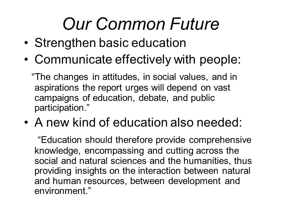 Our Common Future Strengthen basic education Communicate effectively with people: The changes in attitudes, in social values, and in aspirations the r