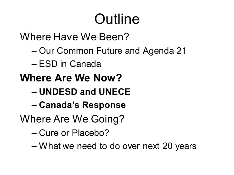 Outline Where Have We Been? –Our Common Future and Agenda 21 –ESD in Canada Where Are We Now? –UNDESD and UNECE –Canadas Response Where Are We Going?
