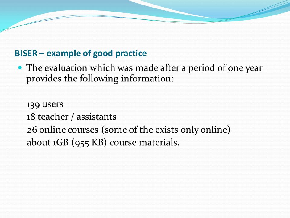BISER – example of good practice The evaluation which was made after a period of one year provides the following information: 139 users 18 teacher / a
