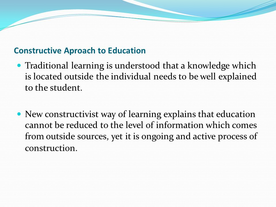 Constructive Aproach to Education Traditional learning is understood that a knowledge which is located outside the individual needs to be well explain
