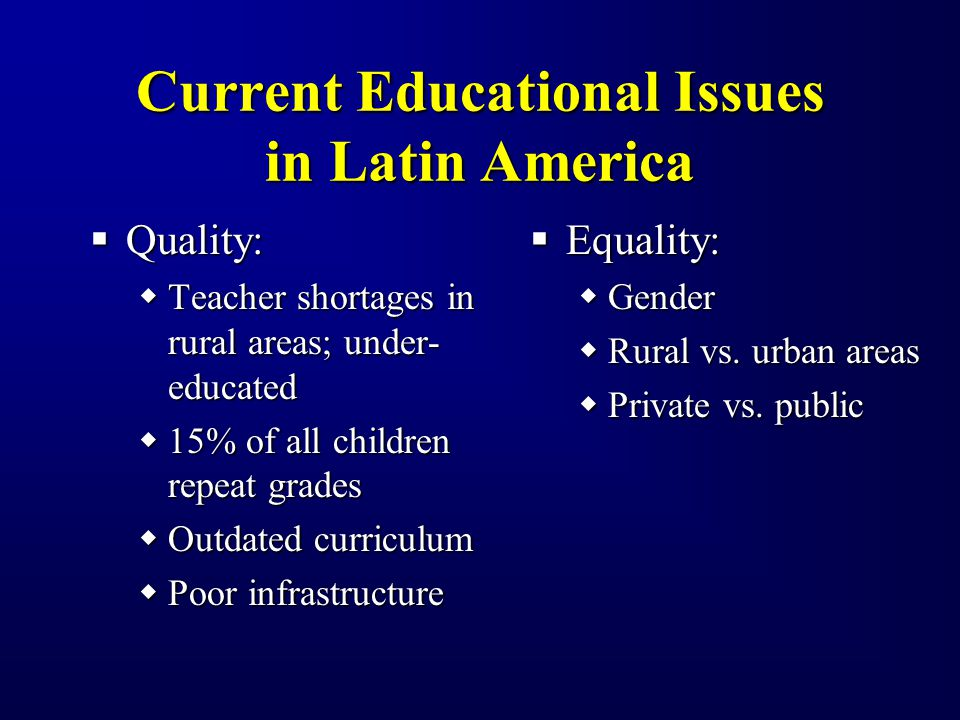 Current Educational Issues in Latin America Quality: Quality: Teacher shortages in rural areas; under- educated Teacher shortages in rural areas; under- educated 15% of all children repeat grades 15% of all children repeat grades Outdated curriculum Outdated curriculum Poor infrastructure Poor infrastructure Equality: Gender Rural vs.