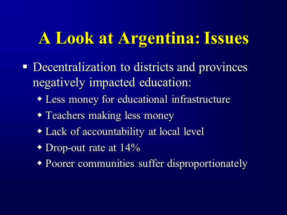 A Look at Argentina: Issues Decentralization to districts and provinces negatively impacted education: Decentralization to districts and provinces negatively impacted education: Less money for educational infrastructure Less money for educational infrastructure Teachers making less money Teachers making less money Lack of accountability at local level Lack of accountability at local level Drop-out rate at 14% Drop-out rate at 14% Poorer communities suffer disproportionately Poorer communities suffer disproportionately
