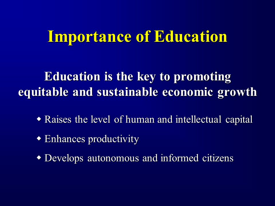 Importance of Education Education is the key to promoting equitable and sustainable economic growth Raises the level of human and intellectual capital Raises the level of human and intellectual capital Enhances productivity Enhances productivity Develops autonomous and informed citizens Develops autonomous and informed citizens