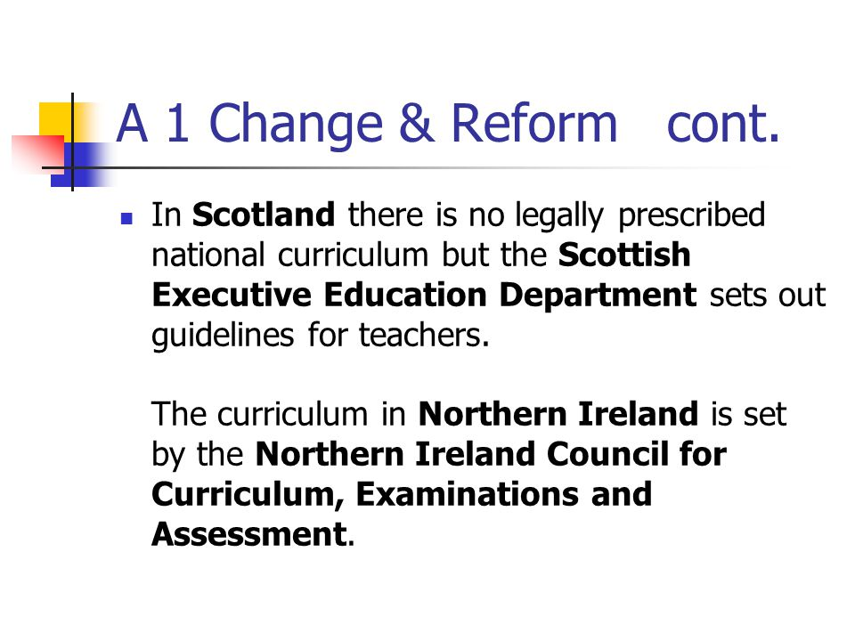 A 1 Change & Reform cont. In Scotland there is no legally prescribed national curriculum but the Scottish Executive Education Department sets out guid